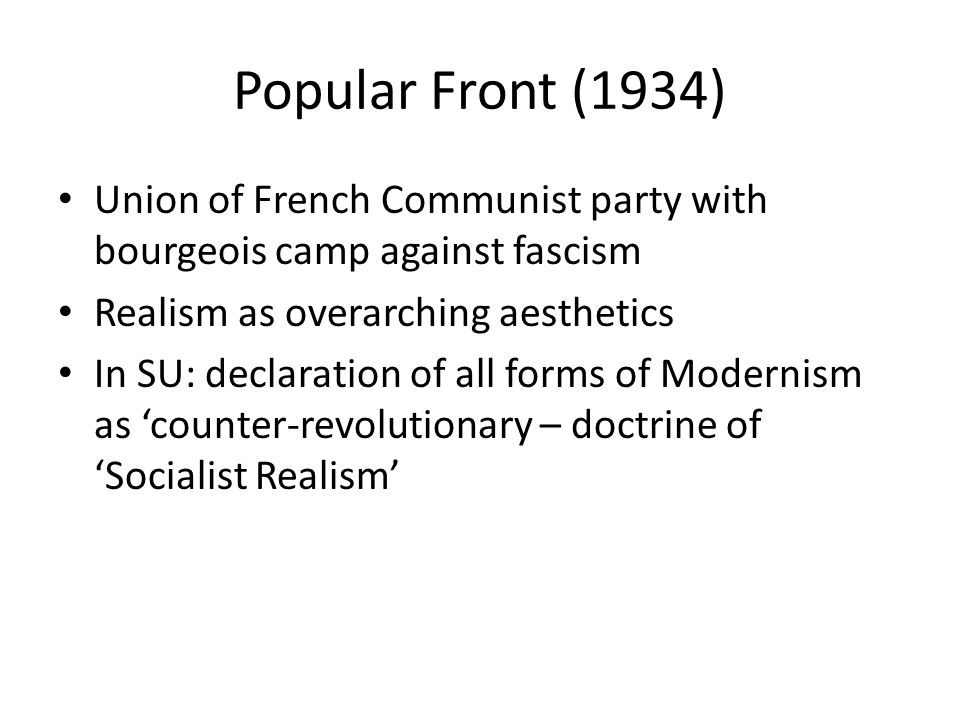 Popular Front (1934) Union of French Communist party with bourgeois camp against fascism Realism as overarching aesthetics In SU: declaration of all forms of Modernism as 'counter-revolutionary – doctrine of 'Socialist Realism'