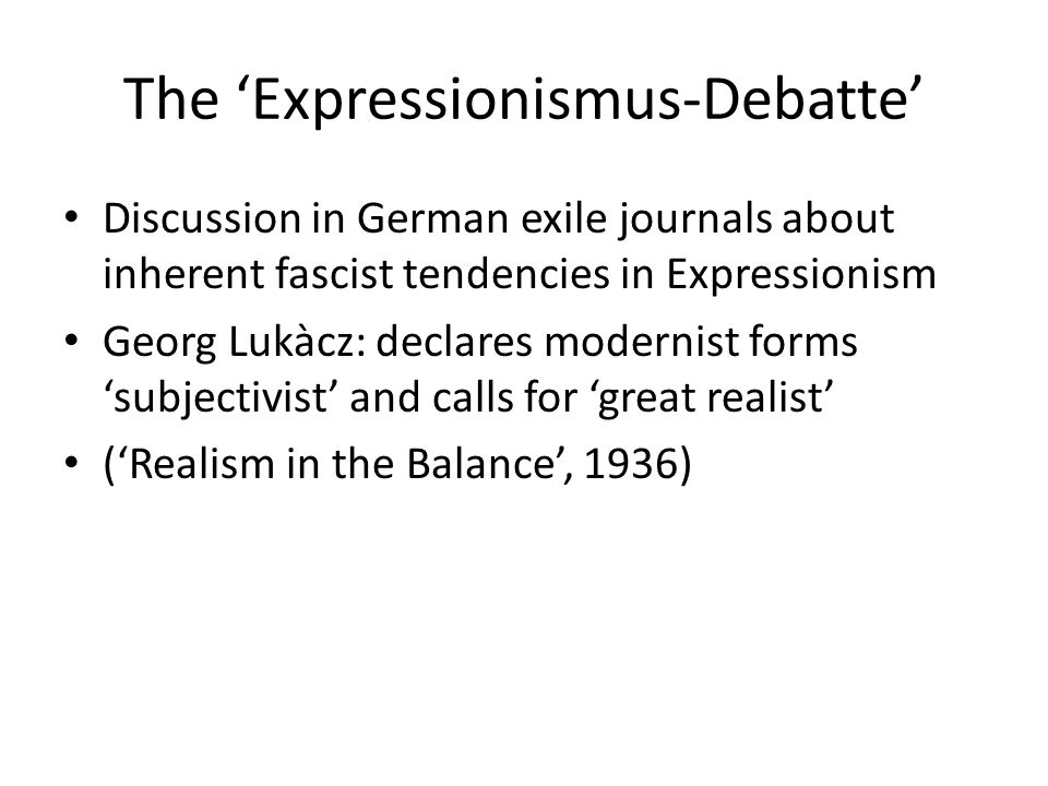 The 'Expressionismus-Debatte' Discussion in German exile journals about inherent fascist tendencies in Expressionism Georg Lukàcz: declares modernist forms 'subjectivist' and calls for 'great realist' ('Realism in the Balance', 1936)