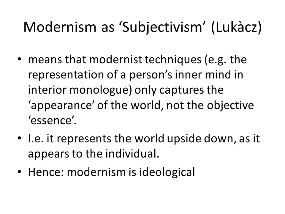 Modernism as 'Subjectivism' (Lukàcz) means that modernist techniques (e.g.