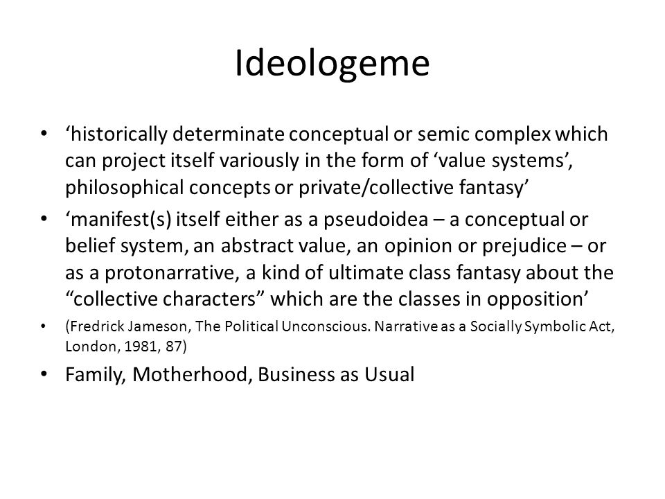Ideologeme 'historically determinate conceptual or semic complex which can project itself variously in the form of 'value systems', philosophical conc