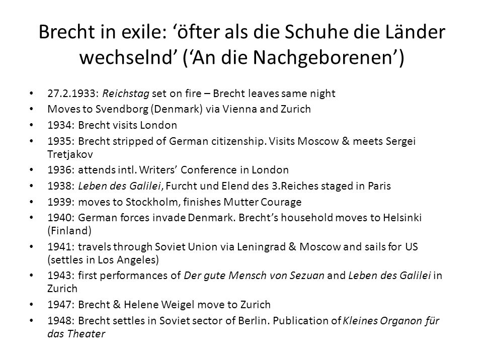 Brecht in exile: 'öfter als die Schuhe die Länder wechselnd' ('An die Nachgeborenen') 27.2.1933: Reichstag set on fire – Brecht leaves same night Moves to Svendborg (Denmark) via Vienna and Zurich 1934: Brecht visits London 1935: Brecht stripped of German citizenship.