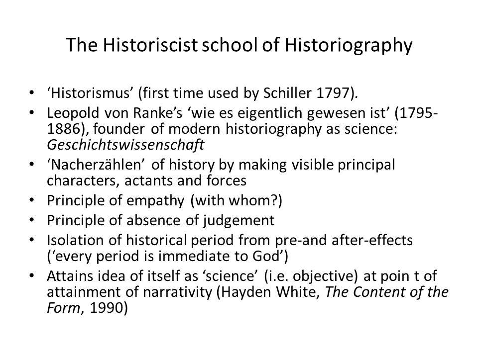The Historiscist school of Historiography 'Historismus' (first time used by Schiller 1797). Leopold von Ranke's 'wie es eigentlich gewesen ist' (1795-