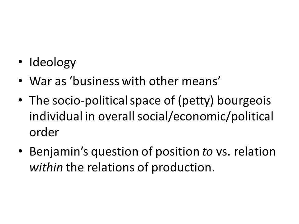 Ideology War as 'business with other means' The socio-political space of (petty) bourgeois individual in overall social/economic/political order Benjamin's question of position to vs.