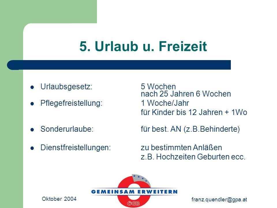 Oktober 2004 franz.quendler@gpa.at 5. Urlaub u. Freizeit Urlaubsgesetz: 5 Wochen nach 25 Jahren 6 Wochen Pflegefreistellung: 1 Woche/Jahr für Kinder b
