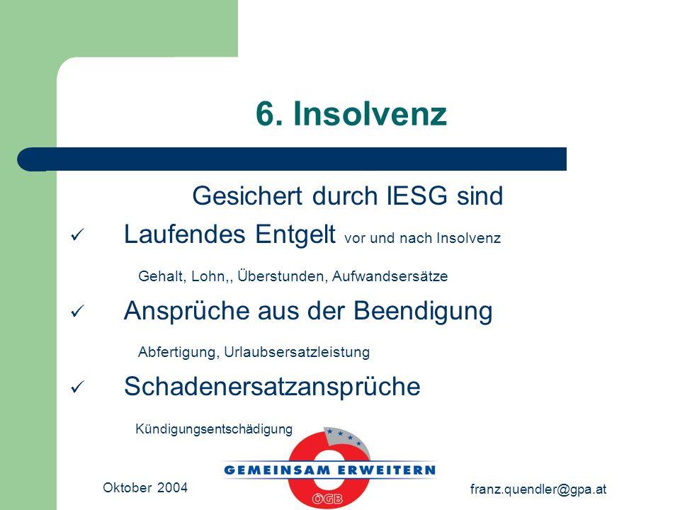 Oktober 2004 franz.quendler@gpa.at 6. Insolvenz Gesichert durch IESG sind Laufendes Entgelt vor und nach Insolvenz Gehalt, Lohn,, Überstunden, Aufwand