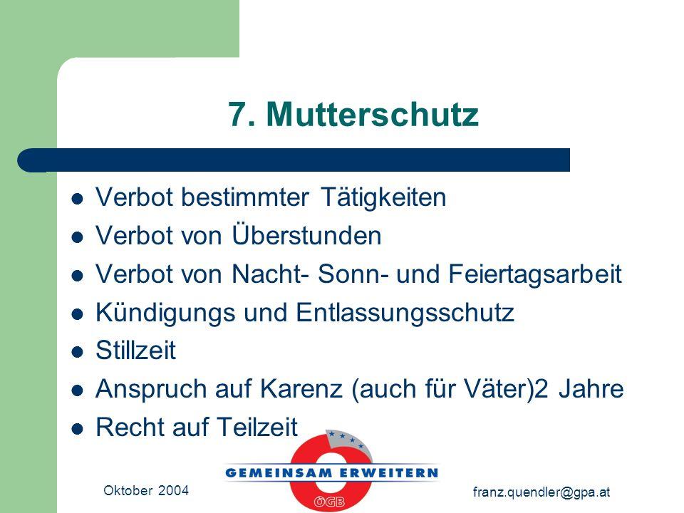 Oktober 2004 franz.quendler@gpa.at 7. Mutterschutz Verbot bestimmter Tätigkeiten Verbot von Überstunden Verbot von Nacht- Sonn- und Feiertagsarbeit Kü
