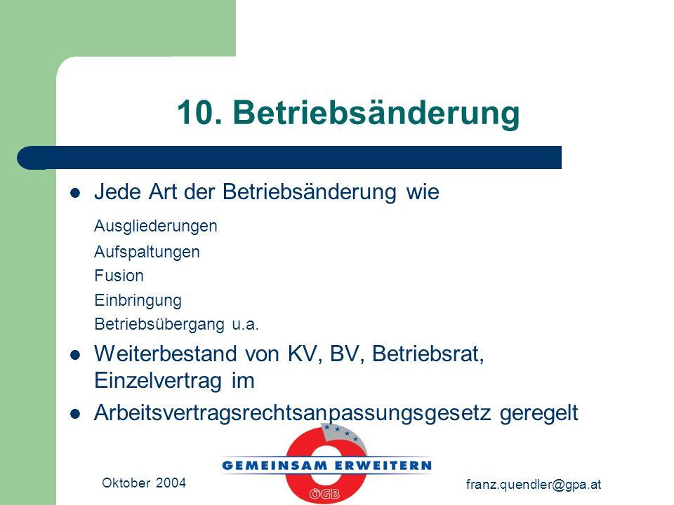 Oktober 2004 franz.quendler@gpa.at 10. Betriebsänderung Jede Art der Betriebsänderung wie Ausgliederungen Aufspaltungen Fusion Einbringung Betriebsübe