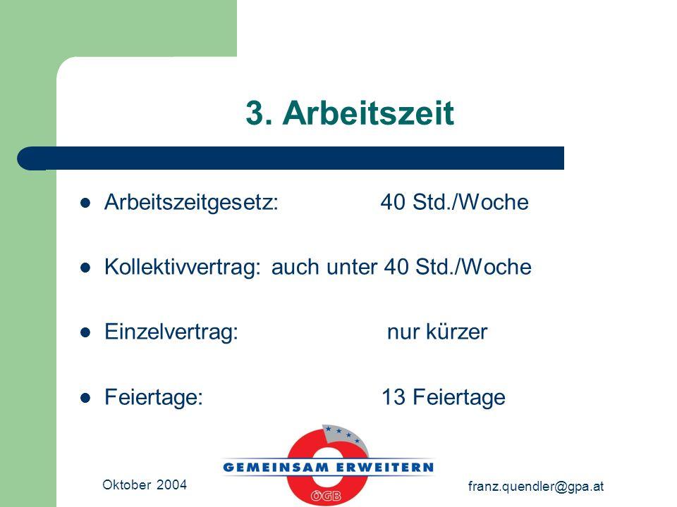 Oktober 2004 franz.quendler@gpa.at 3. Arbeitszeit Arbeitszeitgesetz: 40 Std./Woche Kollektivvertrag: auch unter 40 Std./Woche Einzelvertrag: nur kürze