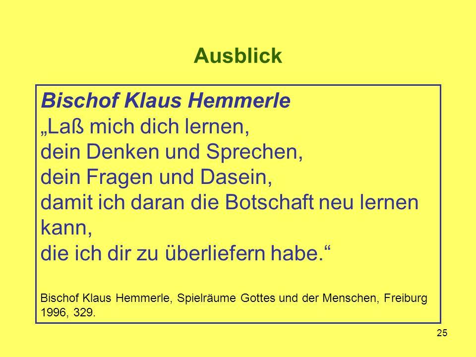 """25 Bischof Klaus Hemmerle """"Laß mich dich lernen, dein Denken und Sprechen, dein Fragen und Dasein, damit ich daran die Botschaft neu lernen kann, die ich dir zu überliefern habe. Bischof Klaus Hemmerle, Spielräume Gottes und der Menschen, Freiburg 1996, 329."""