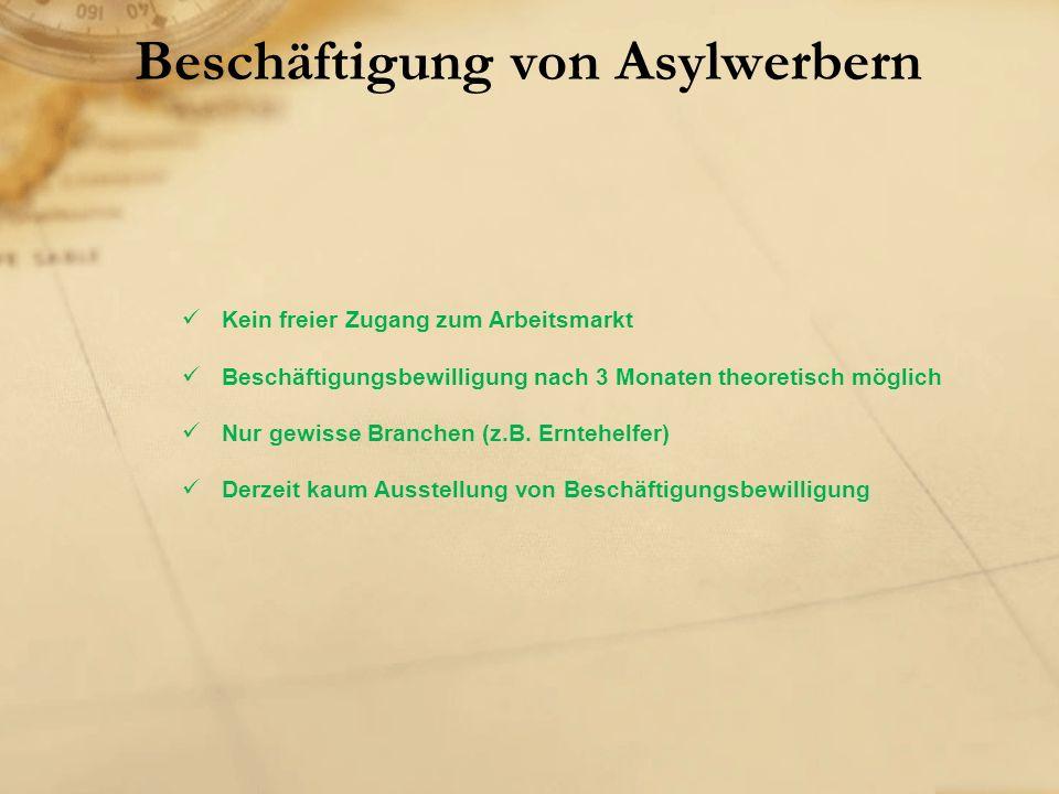Beschäftigung von Asylwerbern Kein freier Zugang zum Arbeitsmarkt Beschäftigungsbewilligung nach 3 Monaten theoretisch möglich Nur gewisse Branchen (z.B.