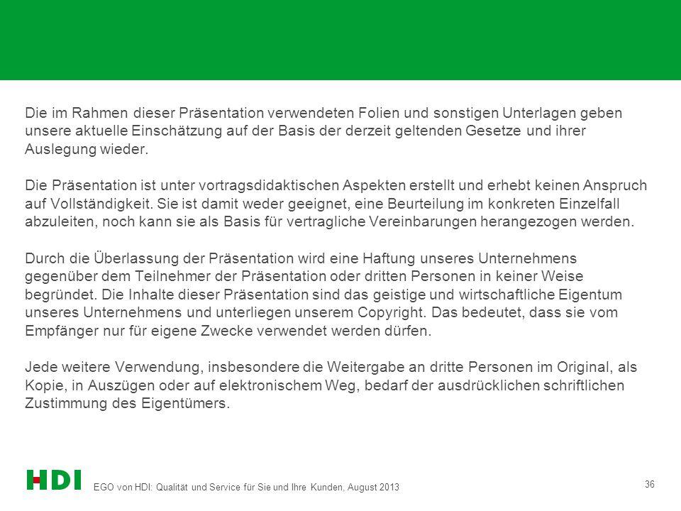 EGO von HDI: Qualität und Service für Sie und Ihre Kunden, August 2013 36 Die im Rahmen dieser Präsentation verwendeten Folien und sonstigen Unterlage