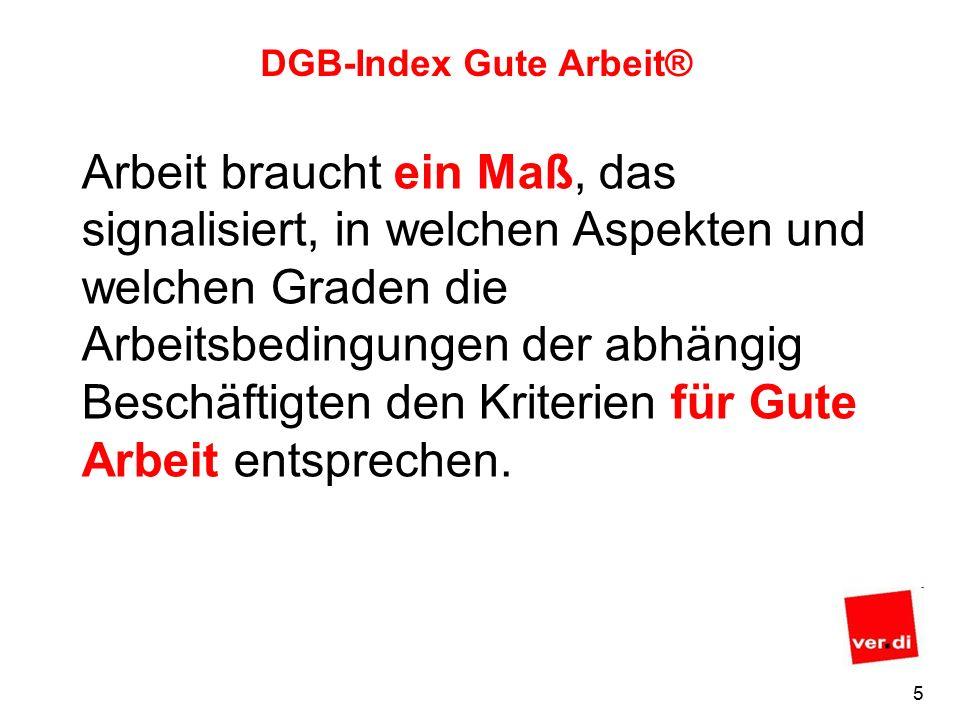 5 DGB-Index Gute Arbeit® Arbeit braucht ein Maß, das signalisiert, in welchen Aspekten und welchen Graden die Arbeitsbedingungen der abhängig Beschäftigten den Kriterien für Gute Arbeit entsprechen.