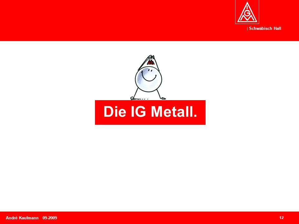Schwäbisch Hall 12 André Kaufmann 09-2009 Die IG Metall.