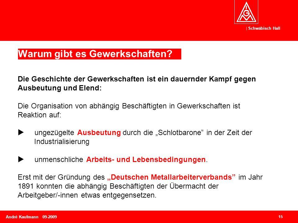 Schwäbisch Hall 15 André Kaufmann 09-2009 Warum gibt es Gewerkschaften? Die Geschichte der Gewerkschaften ist ein dauernder Kampf gegen Ausbeutung und