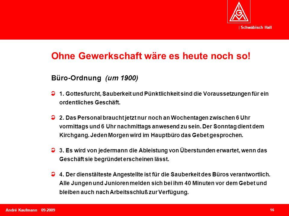 Schwäbisch Hall 16 André Kaufmann 09-2009 Ohne Gewerkschaft wäre es heute noch so! Büro-Ordnung (um 1900) 1. Gottesfurcht, Sauberkeit und Pünktlichkei