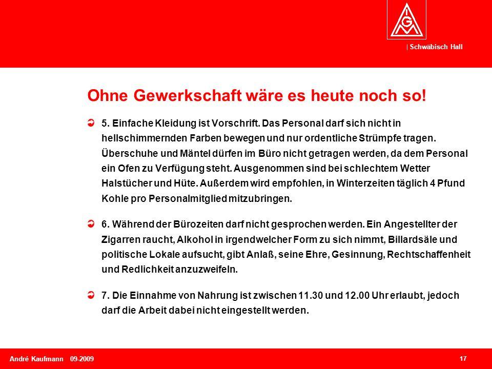 Schwäbisch Hall 17 André Kaufmann 09-2009 Ohne Gewerkschaft wäre es heute noch so! 5. Einfache Kleidung ist Vorschrift. Das Personal darf sich nicht i