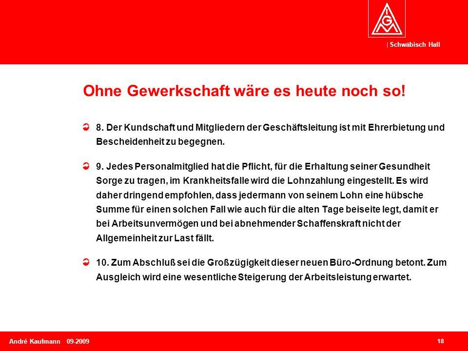Schwäbisch Hall 18 André Kaufmann 09-2009 Ohne Gewerkschaft wäre es heute noch so! 8. Der Kundschaft und Mitgliedern der Geschäftsleitung ist mit Ehre