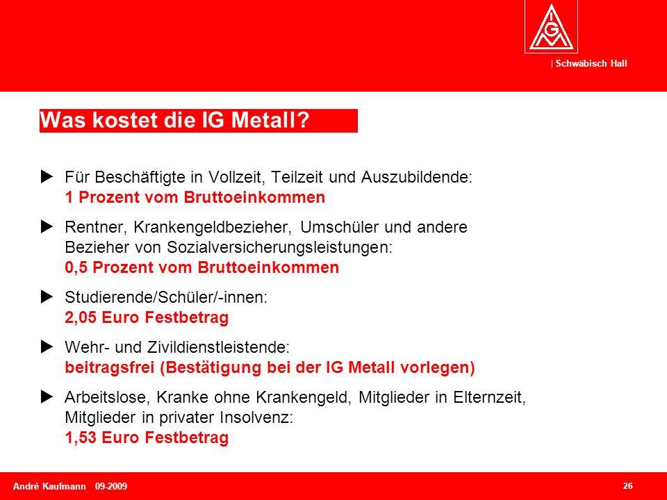 Schwäbisch Hall 26 André Kaufmann 09-2009 Was kostet die IG Metall?  Für Beschäftigte in Vollzeit, Teilzeit und Auszubildende: 1 Prozent vom Bruttoei