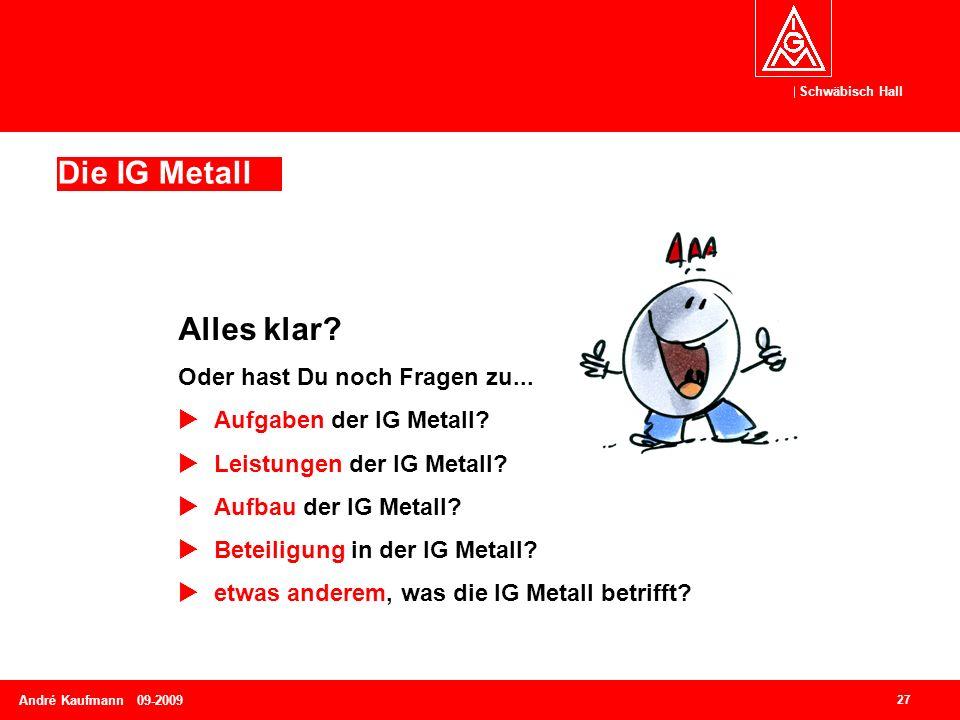 Schwäbisch Hall 27 André Kaufmann 09-2009 Die IG Metall Alles klar? Oder hast Du noch Fragen zu...  Aufgaben der IG Metall?  Leistungen der IG Metal