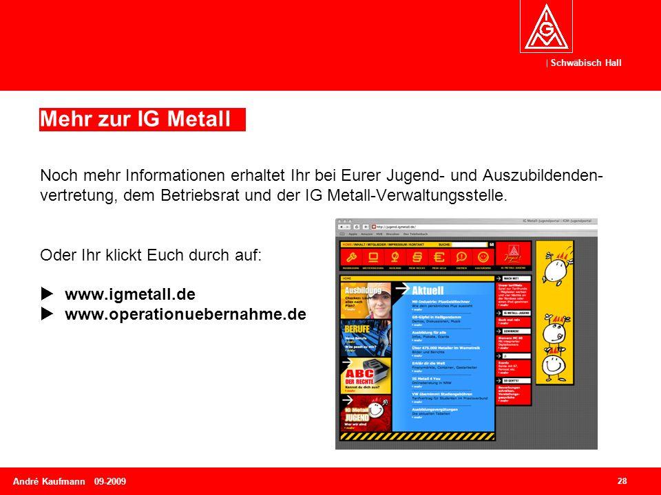 Schwäbisch Hall 28 André Kaufmann 09-2009 Mehr zur IG Metall Noch mehr Informationen erhaltet Ihr bei Eurer Jugend- und Auszubildenden- vertretung, dem Betriebsrat und der IG Metall-Verwaltungsstelle.