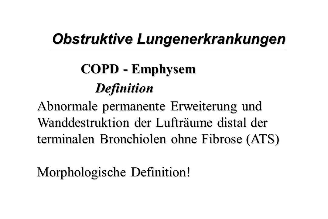 Obstruktive Lungenerkrankungen COPD - Emphysem Definition Abnormale permanente Erweiterung und Wanddestruktion der Lufträume distal der terminalen Bro