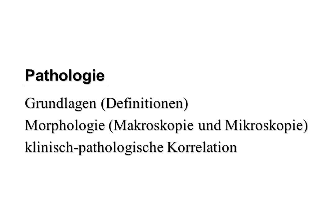 Pathologie Grundlagen (Definitionen) Morphologie (Makroskopie und Mikroskopie) klinisch-pathologische Korrelation