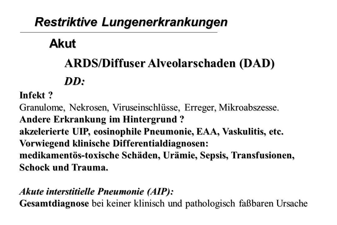 Restriktive Lungenerkrankungen Akut ARDS/Diffuser Alveolarschaden (DAD) DD: Infekt ? Granulome, Nekrosen, Viruseinschlüsse, Erreger, Mikroabszesse. An