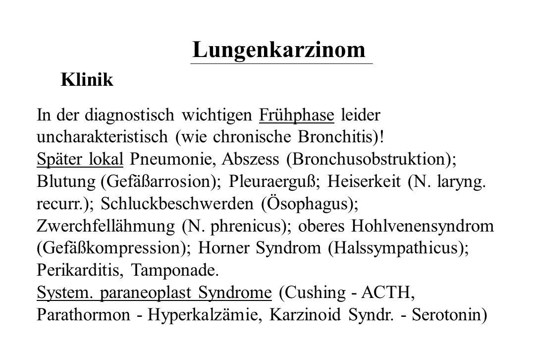 Lungenkarzinom Klinik In der diagnostisch wichtigen Frühphase leider uncharakteristisch (wie chronische Bronchitis)! Später lokal Pneumonie, Abszess (