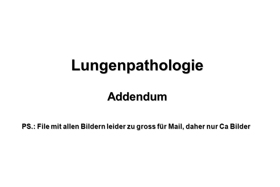 LungenpathologieAddendum PS.: File mit allen Bildern leider zu gross für Mail, daher nur Ca Bilder
