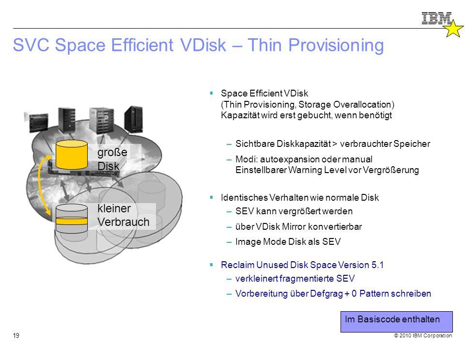 © 2010 IBM Corporation 19 SVC Space Efficient VDisk – Thin Provisioning  Space Efficient VDisk (Thin Provisioning, Storage Overallocation) Kapazität wird erst gebucht, wenn benötigt –Sichtbare Diskkapazität > verbrauchter Speicher –Modi: autoexpansion oder manual Einstellbarer Warning Level vor Vergrößerung  Identisches Verhalten wie normale Disk –SEV kann vergrößert werden –über VDisk Mirror konvertierbar –Image Mode Disk als SEV  Reclaim Unused Disk Space Version 5.1 –verkleinert fragmentierte SEV –Vorbereitung über Defgrag + 0 Pattern schreiben große Disk kleiner Verbrauch Im Basiscode enthalten