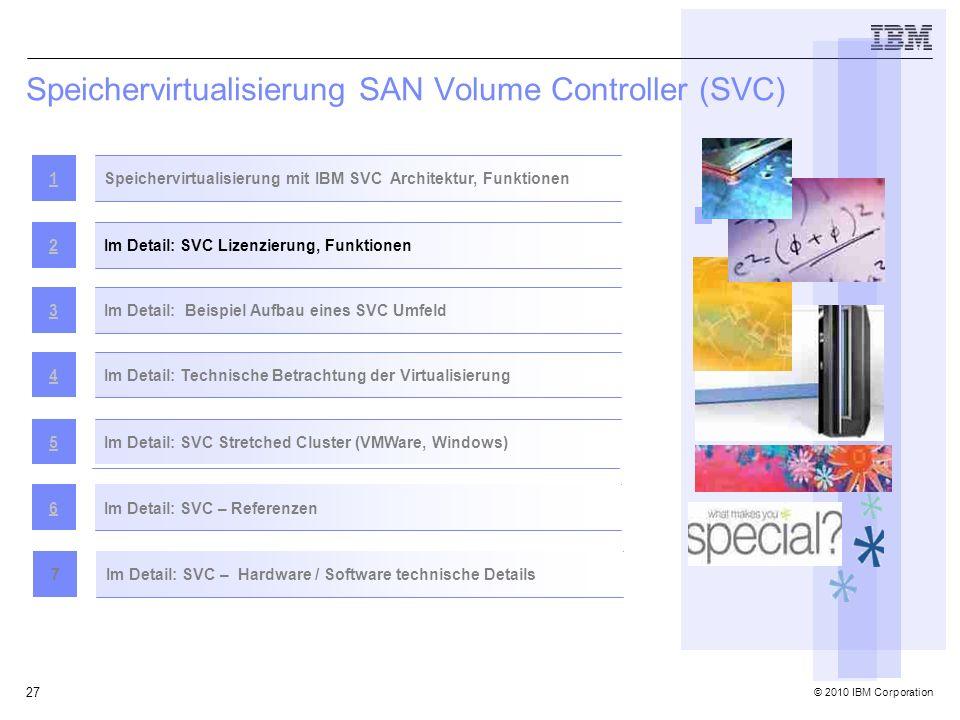 © 2010 IBM Corporation 27 Speichervirtualisierung SAN Volume Controller (SVC) Speichervirtualisierung mit IBM SVC Architektur, Funktionen1 Im Detail: SVC Lizenzierung, Funktionen2 Im Detail: Beispiel Aufbau eines SVC Umfeld3Im Detail: Technische Betrachtung der Virtualisierung4 Im Detail: SVC Stretched Cluster (VMWare, Windows)5 Im Detail: SVC – Referenzen6 Im Detail: SVC – Hardware / Software technische Details7
