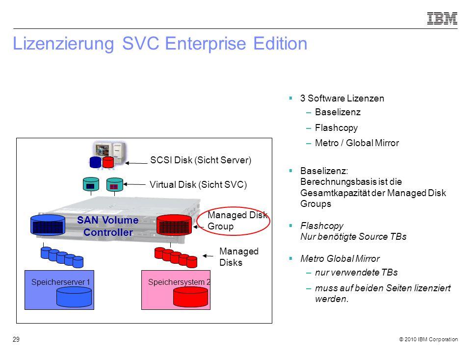 © 2010 IBM Corporation 29 Lizenzierung SVC Enterprise Edition  3 Software Lizenzen –Baselizenz –Flashcopy –Metro / Global Mirror  Baselizenz: Berech