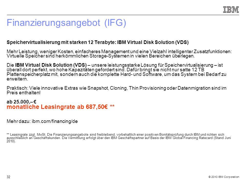© 2010 IBM Corporation 32 Finanzierungsangebot (IFG) Speichervirtualisierung mit starken 12 Terabyte: IBM Virtual Disk Solution (VDS) Mehr Leistung, weniger Kosten, einfacheres Management und eine Vielzahl intelligenter Zusatzfunktionen: Virtuelle Speicher sind herkömmlichen Storage-Systemen in vielen Bereichen überlegen.