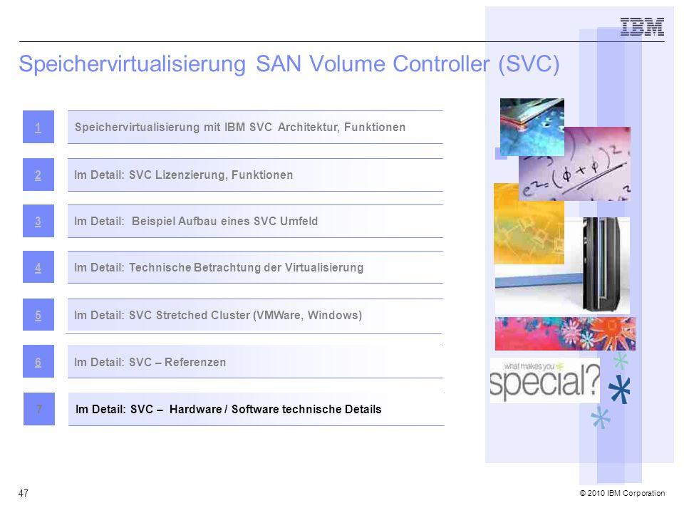 © 2010 IBM Corporation 47 Speichervirtualisierung SAN Volume Controller (SVC) Speichervirtualisierung mit IBM SVC Architektur, Funktionen1 Im Detail: SVC Lizenzierung, Funktionen2 Im Detail: Beispiel Aufbau eines SVC Umfeld3Im Detail: Technische Betrachtung der Virtualisierung4 Im Detail: SVC Stretched Cluster (VMWare, Windows)5 Im Detail: SVC – Referenzen6 Im Detail: SVC – Hardware / Software technische Details7