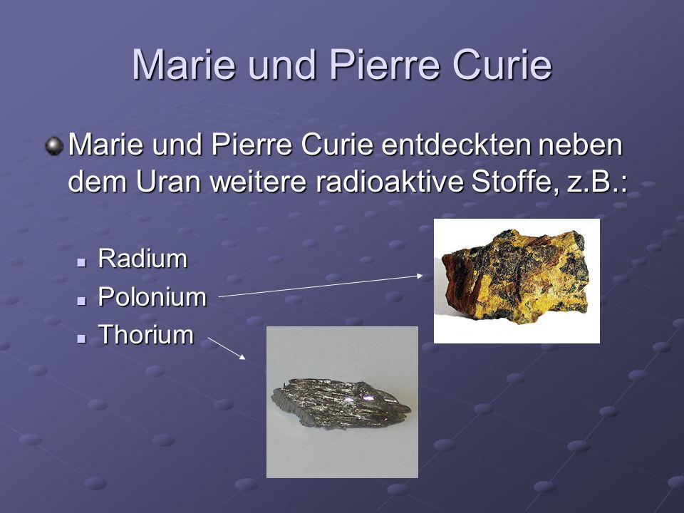 Marie und Pierre Curie Marie und Pierre Curie entdeckten neben dem Uran weitere radioaktive Stoffe, z.B.: Radium Radium Polonium Polonium Thorium Thor