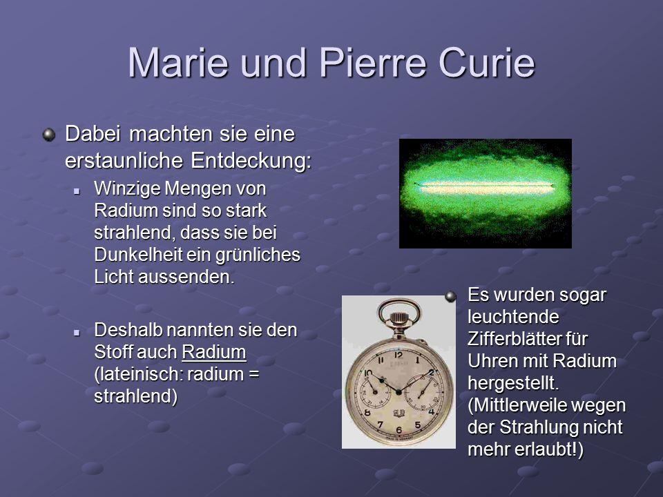 Marie und Pierre Curie Dabei machten sie eine erstaunliche Entdeckung: Winzige Mengen von Radium sind so stark strahlend, dass sie bei Dunkelheit ein