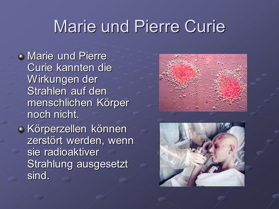 Marie und Pierre Curie Marie und Pierre Curie kannten die Wirkungen der Strahlen auf den menschlichen Körper noch nicht. Körperzellen können zerstört