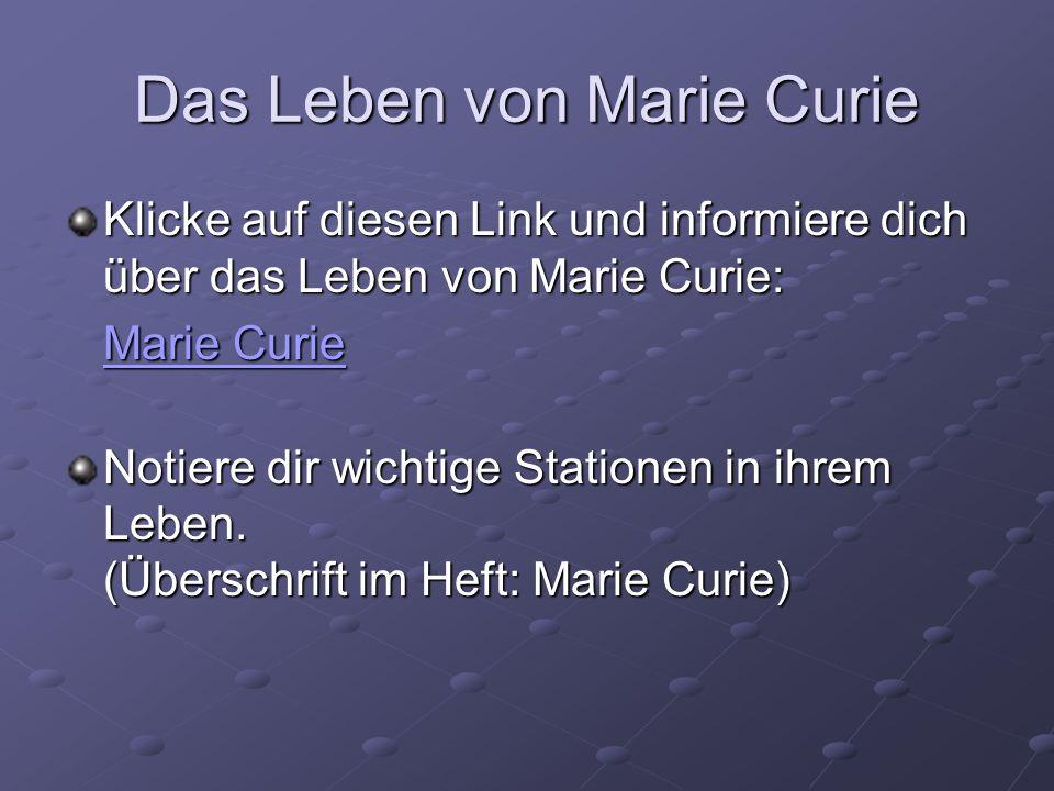 Das Leben von Marie Curie Klicke auf diesen Link und informiere dich über das Leben von Marie Curie: Marie Curie Marie Curie Notiere dir wichtige Stat