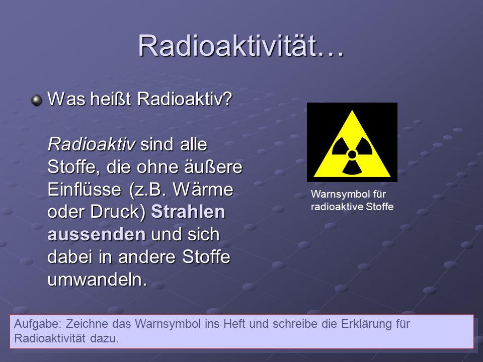 Radioaktivität… Was heißt Radioaktiv? Radioaktiv sind alle Stoffe, die ohne äußere Einflüsse (z.B. Wärme oder Druck) Strahlen aussenden und sich dabei