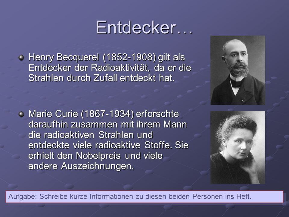 Entdecker… Henry Becquerel (1852-1908) gilt als Entdecker der Radioaktivität, da er die Strahlen durch Zufall entdeckt hat. Marie Curie (1867-1934) er