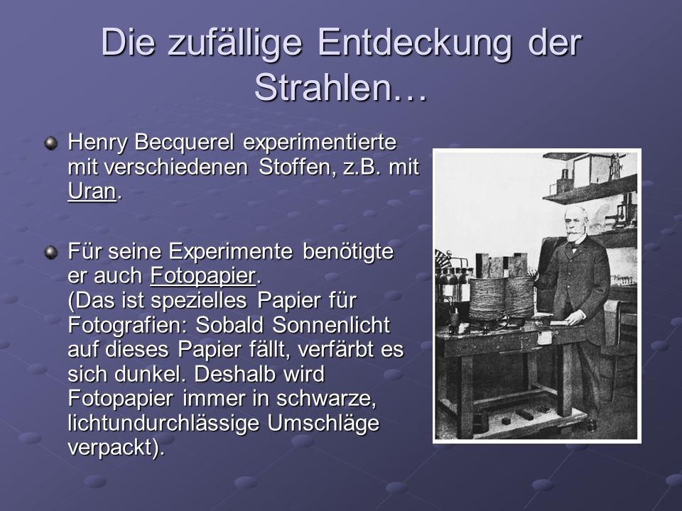 Die zufällige Entdeckung der Strahlen… Henry Becquerel experimentierte mit verschiedenen Stoffen, z.B. mit Uran. Für seine Experimente benötigte er au
