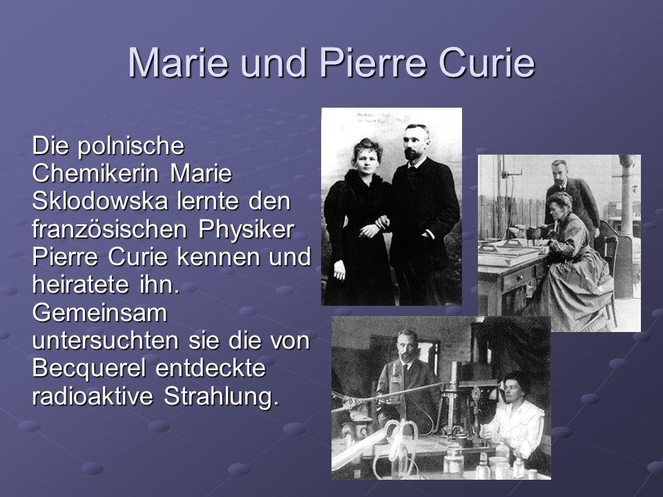 Marie und Pierre Curie Die polnische Chemikerin Marie Sklodowska lernte den französischen Physiker Pierre Curie kennen und heiratete ihn. Gemeinsam un