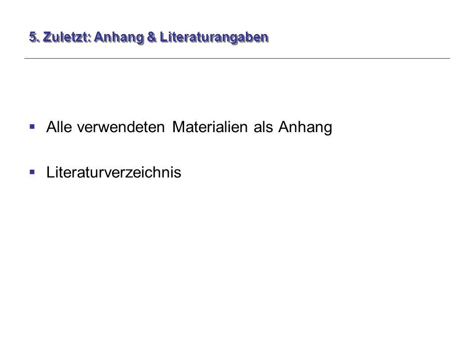 5. Zuletzt: Anhang & Literaturangaben  Alle verwendeten Materialien als Anhang  Literaturverzeichnis