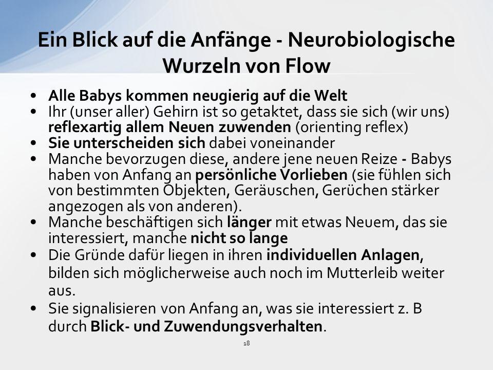 18 Ein Blick auf die Anfänge - Neurobiologische Wurzeln von Flow Alle Babys kommen neugierig auf die Welt Ihr (unser aller) Gehirn ist so getaktet, dass sie sich (wir uns) reflexartig allem Neuen zuwenden (orienting reflex) Sie unterscheiden sich dabei voneinander Manche bevorzugen diese, andere jene neuen Reize - Babys haben von Anfang an persönliche Vorlieben (sie fühlen sich von bestimmten Objekten, Geräuschen, Gerüchen stärker angezogen als von anderen).