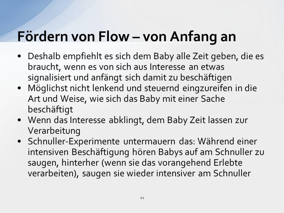 21 Fördern von Flow – von Anfang an Deshalb empfiehlt es sich dem Baby alle Zeit geben, die es braucht, wenn es von sich aus Interesse an etwas signalisiert und anfängt sich damit zu beschäftigen Möglichst nicht lenkend und steuernd eingzureifen in die Art und Weise, wie sich das Baby mit einer Sache beschäftigt Wenn das Interesse abklingt, dem Baby Zeit lassen zur Verarbeitung Schnuller-Experimente untermauern das: Während einer intensiven Beschäftigung hören Babys auf am Schnuller zu saugen, hinterher (wenn sie das vorangehend Erlebte verarbeiten), saugen sie wieder intensiver am Schnuller