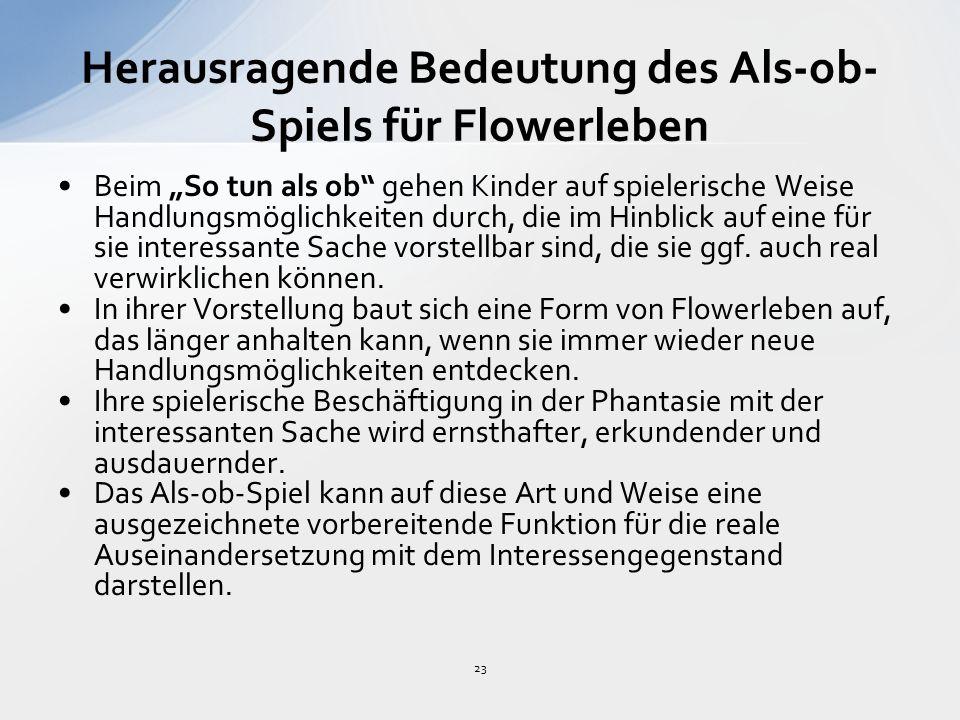 """23 Herausragende Bedeutung des Als-ob- Spiels für Flowerleben Beim """"So tun als ob gehen Kinder auf spielerische Weise Handlungsmöglichkeiten durch, die im Hinblick auf eine für sie interessante Sache vorstellbar sind, die sie ggf."""