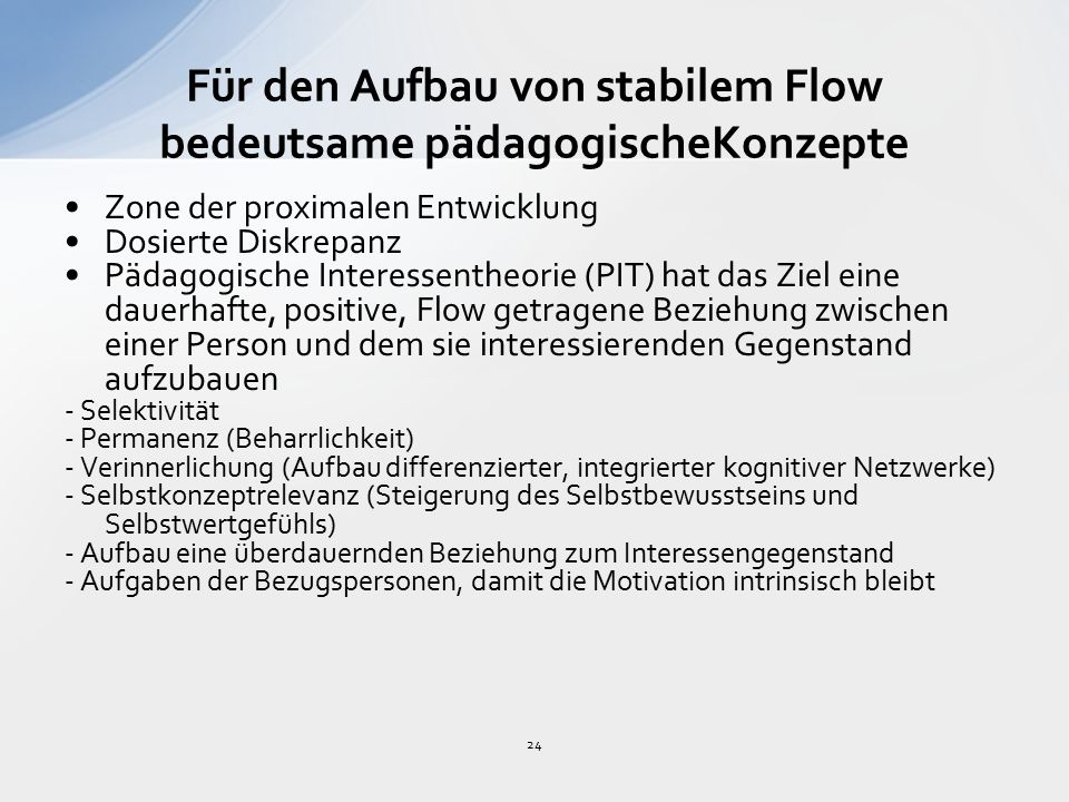 24 Für den Aufbau von stabilem Flow bedeutsame pädagogischeKonzepte Zone der proximalen Entwicklung Dosierte Diskrepanz Pädagogische Interessentheorie