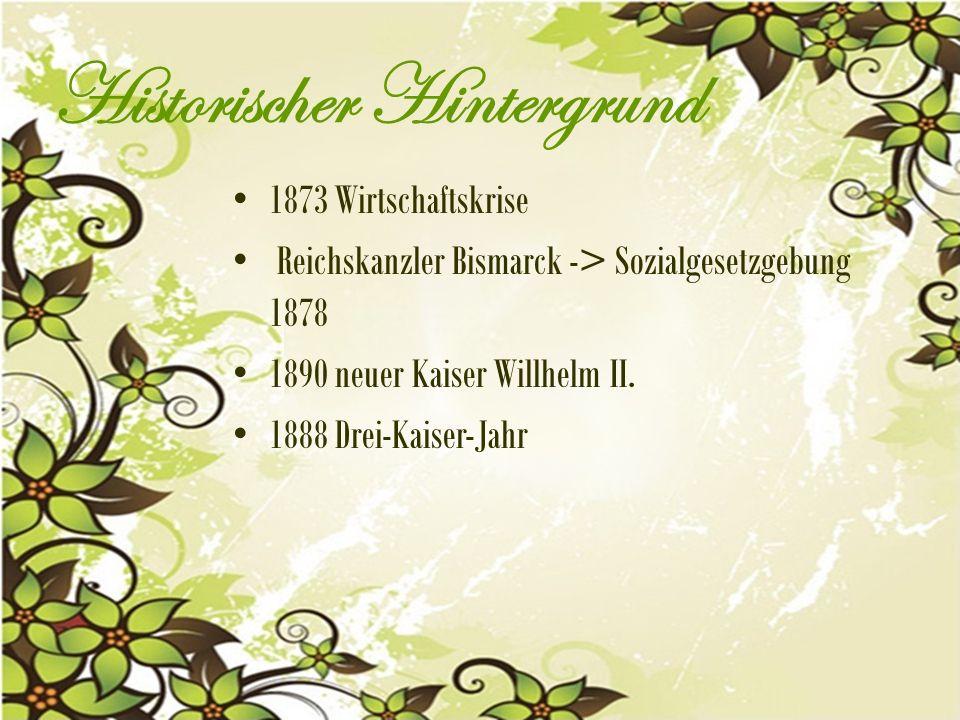 Historischer Hintergrund 1873 Wirtschaftskrise Reichskanzler Bismarck -> Sozialgesetzgebung 1878 1890 neuer Kaiser Willhelm II.