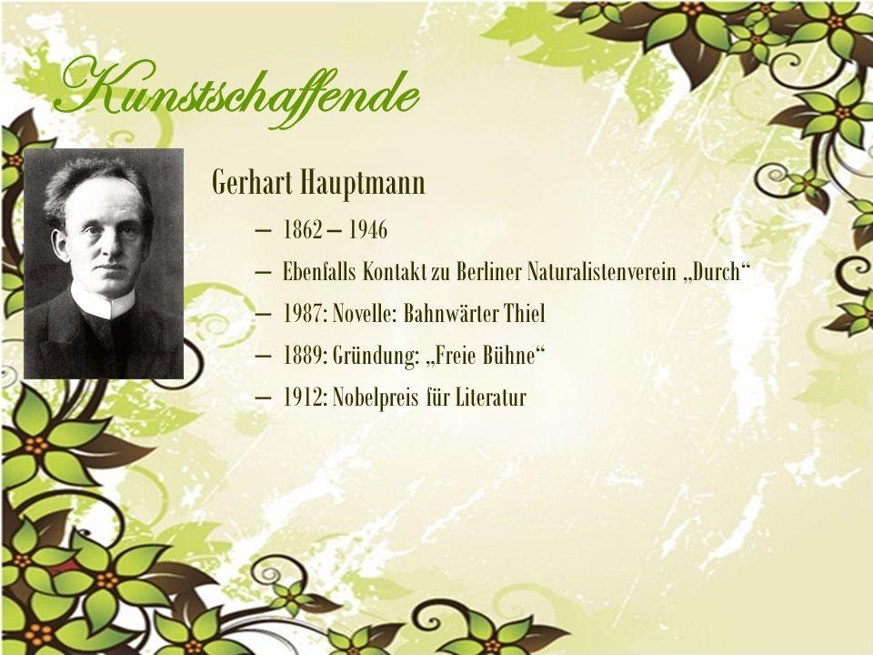 """Kunstschaffende Gerhart Hauptmann – 1862 – 1946 – Ebenfalls Kontakt zu Berliner Naturalistenverein """"Durch – 1987: Novelle: Bahnwärter Thiel – 1889: Gründung: """"Freie Bühne – 1912: Nobelpreis für Literatur"""