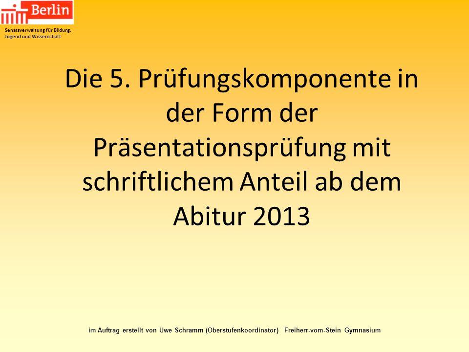 Die 5. Prüfungskomponente in der Form der Präsentationsprüfung mit schriftlichem Anteil ab dem Abitur 2013 Senatsverwaltung für Bildung, Jugend und Wi
